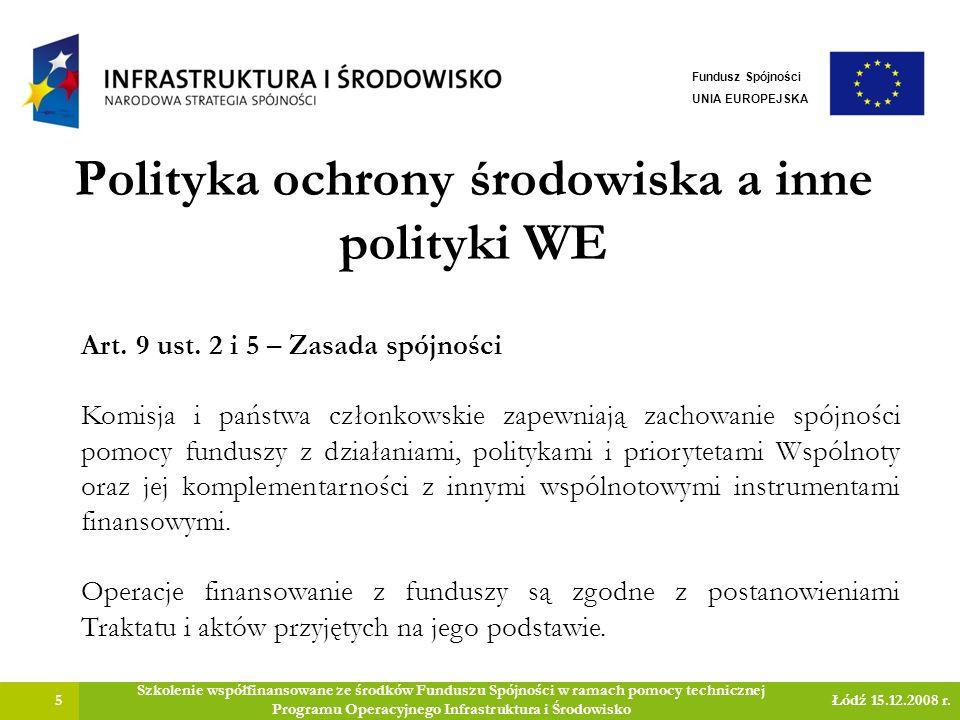 Polityka ochrony środowiska a inne polityki WE 6 Szkolenie współfinansowane ze środków Funduszu Spójności w ramach pomocy technicznej Programu Operacyjnego Infrastruktura i Środowisko Łódź 15.12.2008 r.