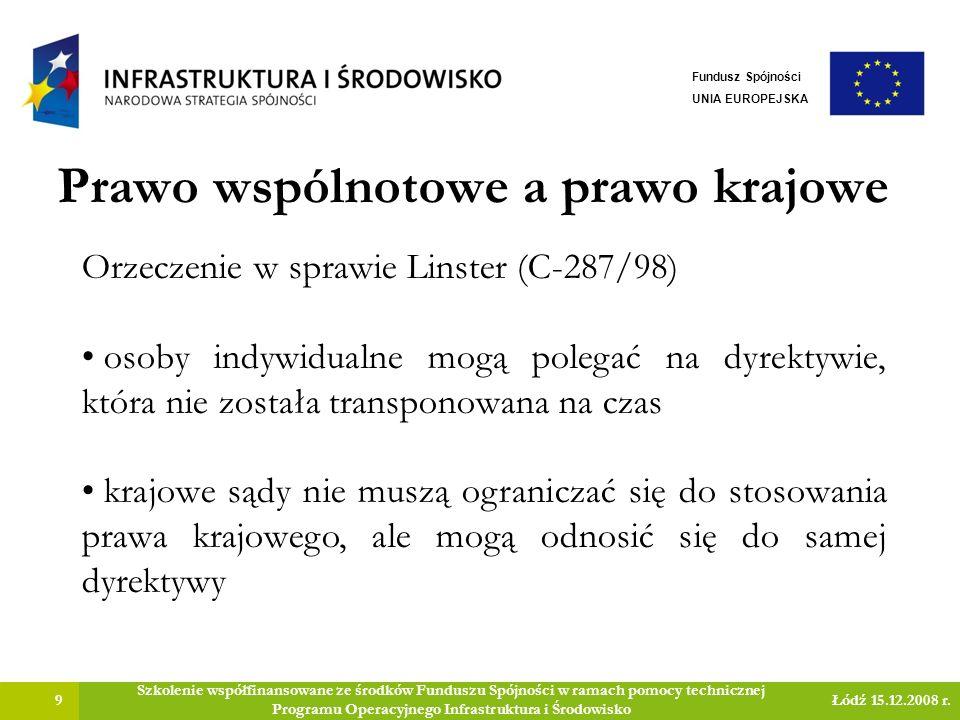 Prawo wspólnotowe a prawo krajowe 9 Szkolenie współfinansowane ze środków Funduszu Spójności w ramach pomocy technicznej Programu Operacyjnego Infrastruktura i Środowisko Łódź 15.12.2008 r.