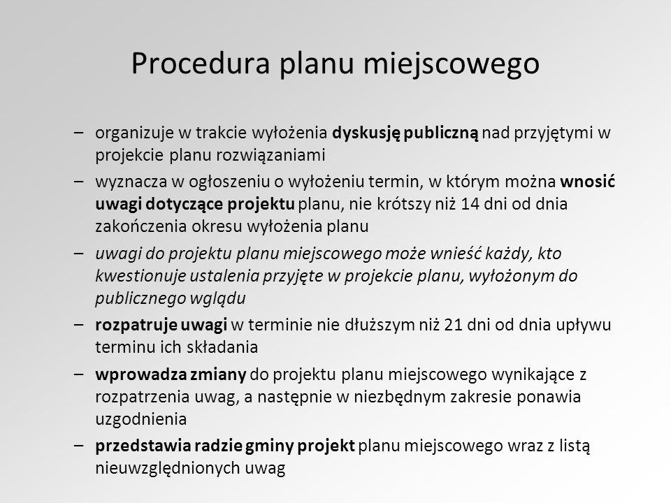 Procedura planu miejscowego –organizuje w trakcie wyłożenia dyskusję publiczną nad przyjętymi w projekcie planu rozwiązaniami –wyznacza w ogłoszeniu o wyłożeniu termin, w którym można wnosić uwagi dotyczące projektu planu, nie krótszy niż 14 dni od dnia zakończenia okresu wyłożenia planu –uwagi do projektu planu miejscowego może wnieść każdy, kto kwestionuje ustalenia przyjęte w projekcie planu, wyłożonym do publicznego wglądu –rozpatruje uwagi w terminie nie dłuższym niż 21 dni od dnia upływu terminu ich składania –wprowadza zmiany do projektu planu miejscowego wynikające z rozpatrzenia uwag, a następnie w niezbędnym zakresie ponawia uzgodnienia –przedstawia radzie gminy projekt planu miejscowego wraz z listą nieuwzględnionych uwag