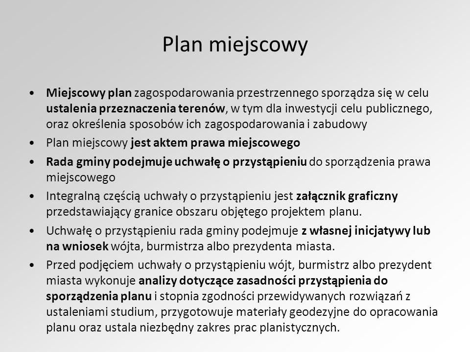 Plan miejscowy Miejscowy plan zagospodarowania przestrzennego sporządza się w celu ustalenia przeznaczenia terenów, w tym dla inwestycji celu publicznego, oraz określenia sposobów ich zagospodarowania i zabudowy Plan miejscowy jest aktem prawa miejscowego Rada gminy podejmuje uchwałę o przystąpieniu do sporządzenia prawa miejscowego Integralną częścią uchwały o przystąpieniu jest załącznik graficzny przedstawiający granice obszaru objętego projektem planu.