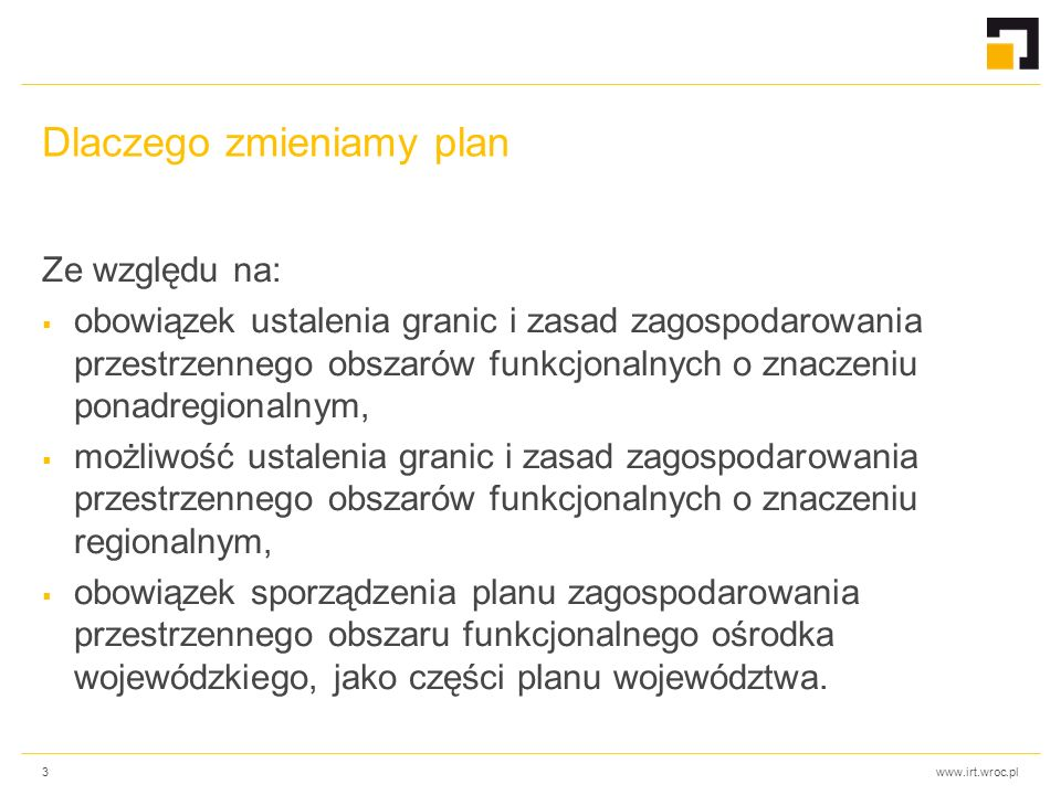 www.irt.wroc.pl Dlaczego zmieniamy plan Ze względu na:  obowiązek ustalenia granic i zasad zagospodarowania przestrzennego obszarów funkcjonalnych o