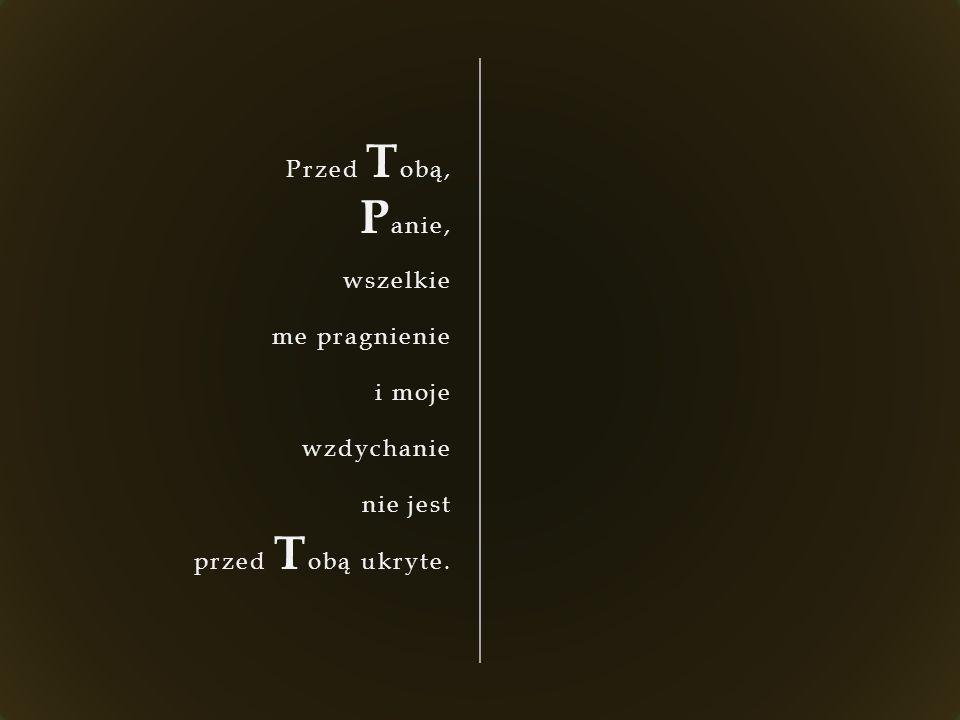 Przed T obą, P anie, wszelkie me pragnienie i moje wzdychanie nie jest przed T obą ukryte.