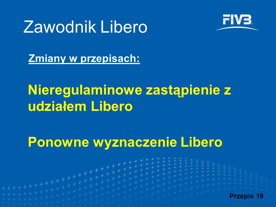 Zawodnik Libero Zmiany w przepisach: Przepis 19 Nieregulaminowe zastąpienie z udziałem Libero Ponowne wyznaczenie Libero