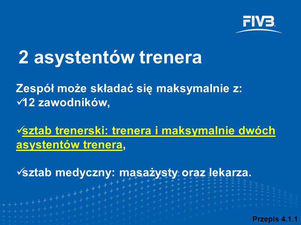 2 asystentów trenera Przepis 4.1.1 Zespół może składać się maksymalnie z: 12 zawodników, sztab trenerski: trenera i maksymalnie dwóch asystentów trenera, sztab medyczny: masażysty oraz lekarza.