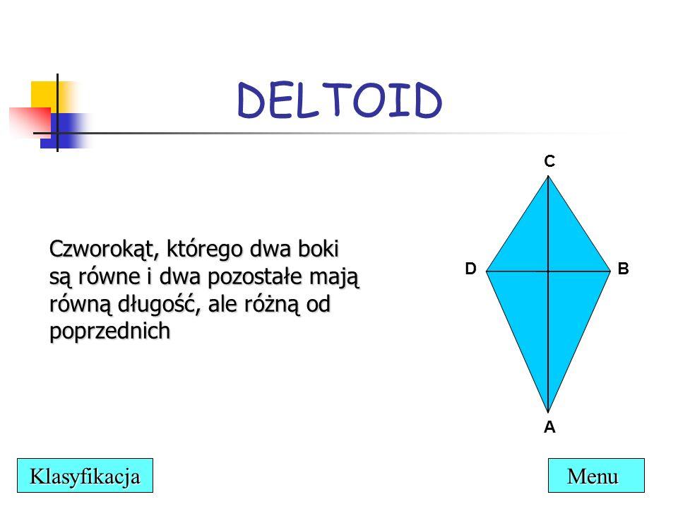 DELTOID Czworokąt, którego dwa boki są równe i dwa pozostałe mają równą długość, ale różną od poprzednich C DB A Menu Klasyfikacja