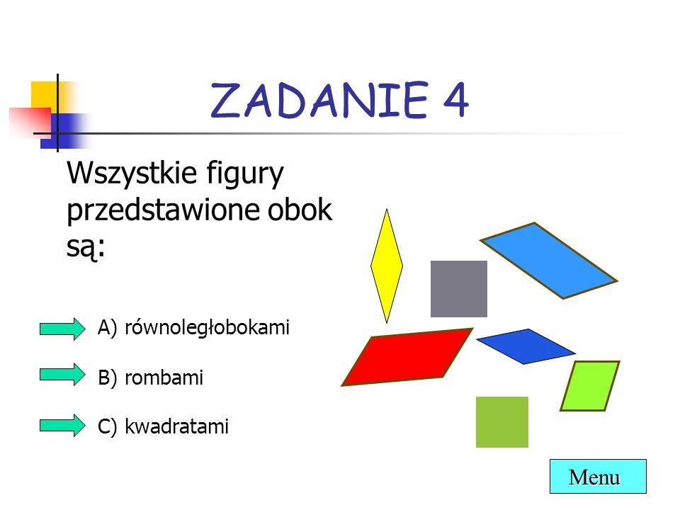 ZADANIE 4 Wszystkie figury przedstawione obok są: A) równoległobokami B) rombami C) kwadratami Menu