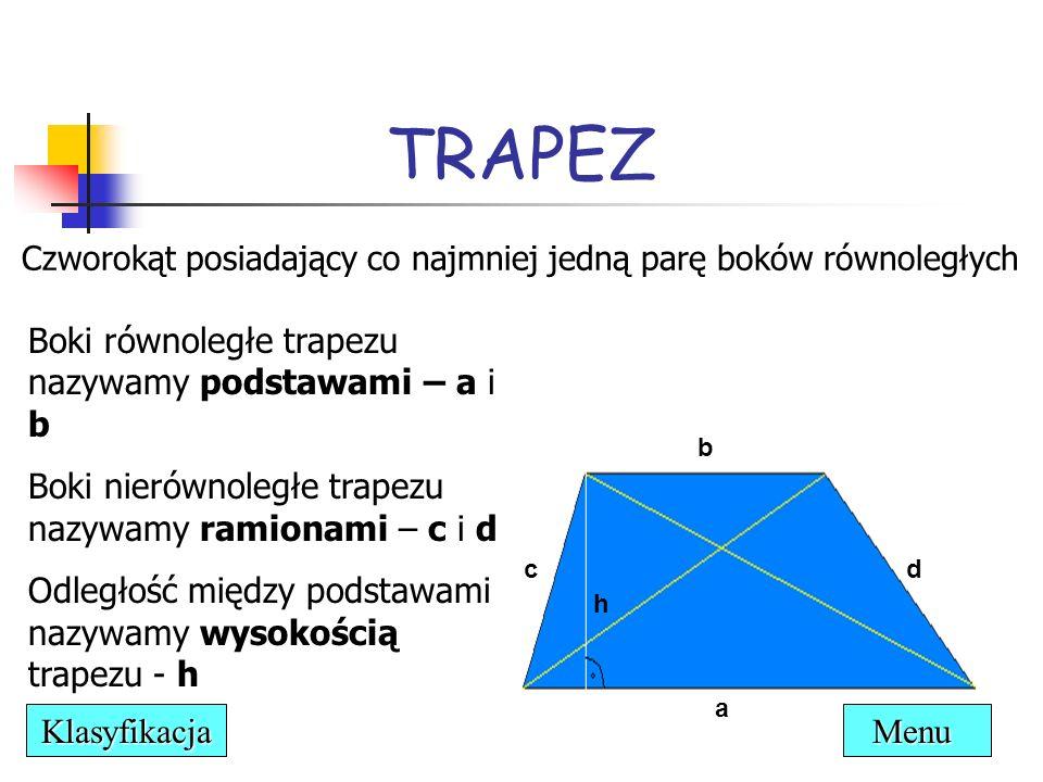 trapez prostokątny - przynajmniej jeden kąt wewnętrzny jest prosty ° ° d a d h=c b cc a β αα β TRAPEZ trapez równoramienny - oba ramiona są równej długości Menu Klasyfikacja