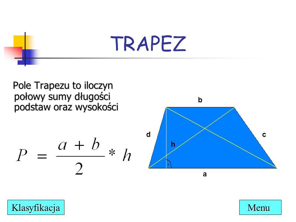 RÓWNOLEGŁOBOK Czworokąt, który ma przeciwległe boki równe i równoległe Wysokość trapezu to odległość miedzy dwoma równoległymi bokami bądź ich przedłużeniami Każdy równoległobok ma dwie wysokości – h 1 oraz h 2 a a b b h2h2 h1h1 h1h1 h2h2 Menu Klasyfikacja