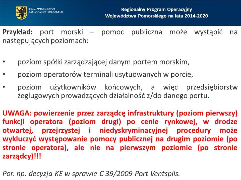 Przykład: port morski – pomoc publiczna może wystąpić na następujących poziomach: poziom spółki zarządzającej danym portem morskim, poziom operatorów terminali usytuowanych w porcie, poziom użytkowników końcowych, a więc przedsiębiorstw żeglugowych prowadzących działalność z/do danego portu.