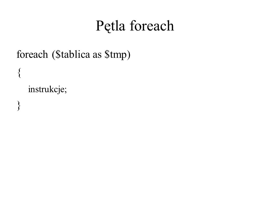 Pętla foreach foreach ($tablica as $tmp) { instrukcje; }