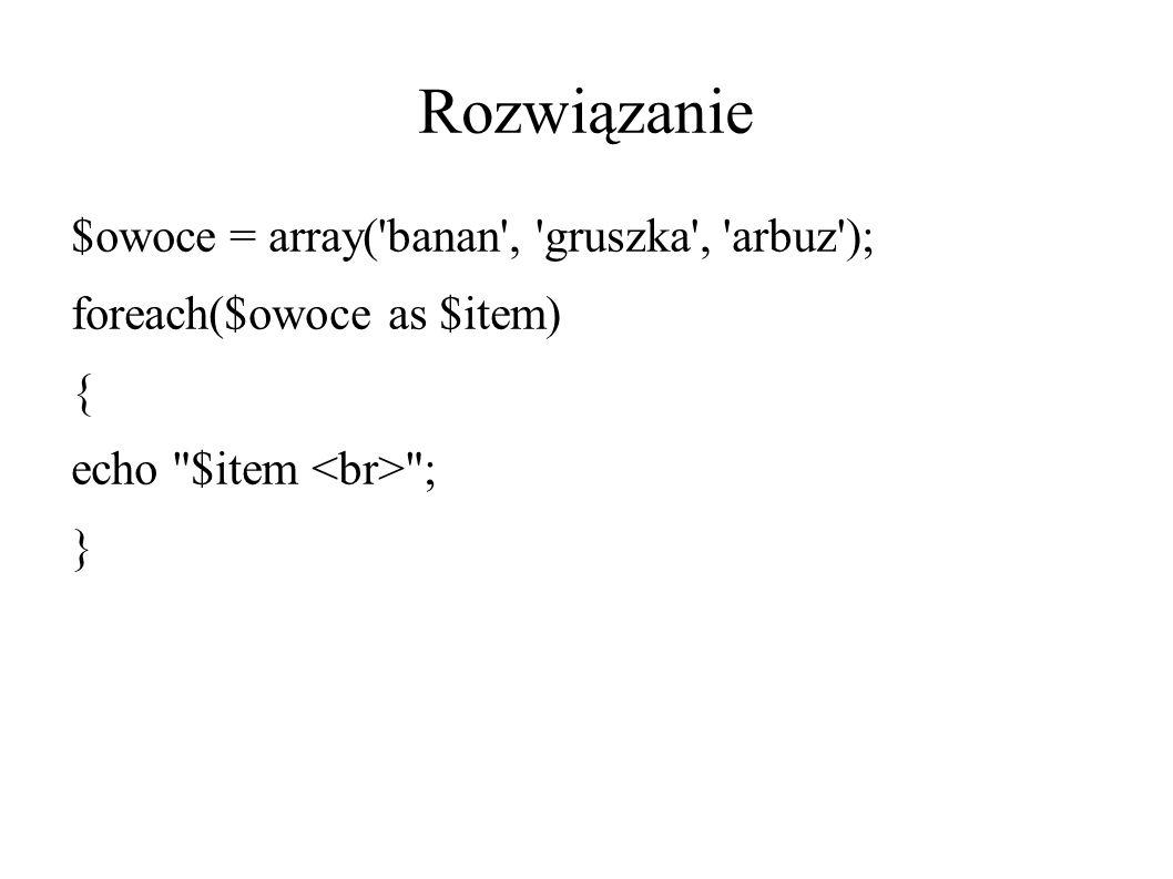 Rozwiązanie $owoce = array( banan , gruszka , arbuz ); foreach($owoce as $item) { echo $item ; }