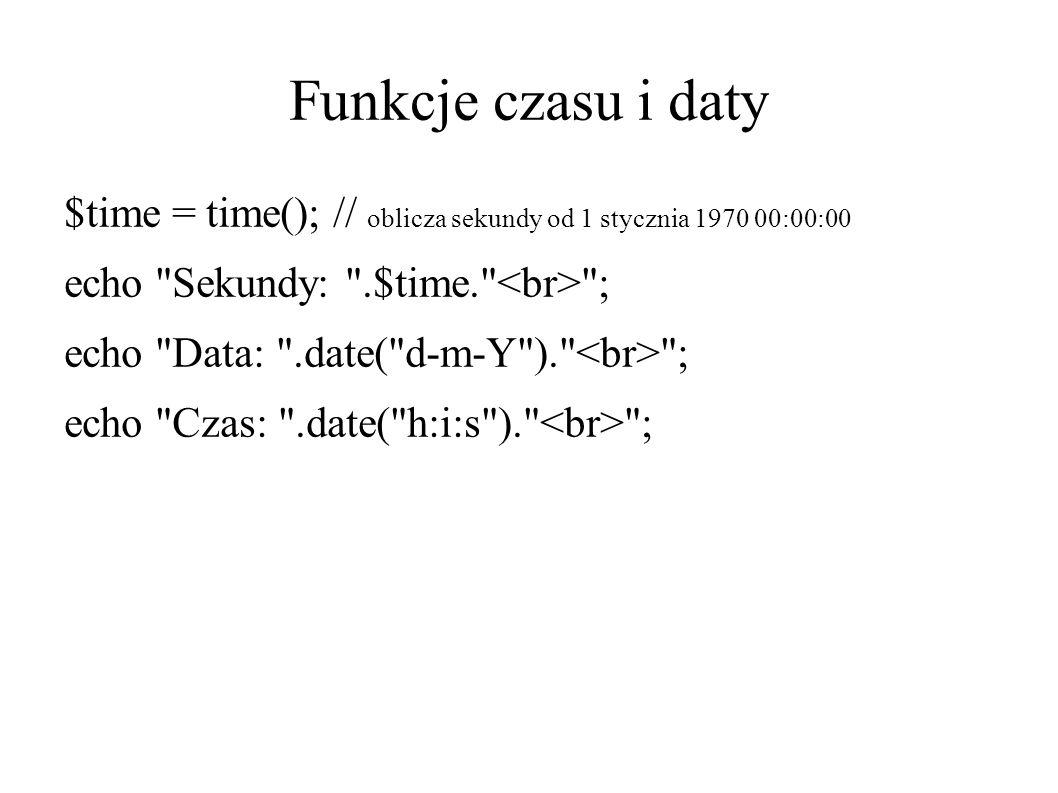 Funkcje czasu i daty $time = time(); // oblicza sekundy od 1 stycznia 1970 00:00:00 echo Sekundy: .$time. ; echo Data: .date( d-m-Y ). ; echo Czas: .date( h:i:s ). ;