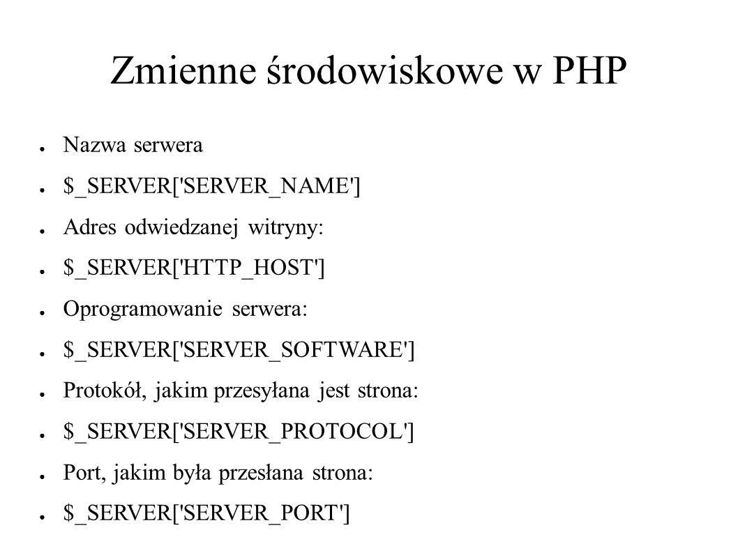 Zmienne środowiskowe w PHP ● Nazwa serwera ● $_SERVER[ SERVER_NAME ] ● Adres odwiedzanej witryny: ● $_SERVER[ HTTP_HOST ] ● Oprogramowanie serwera: ● $_SERVER[ SERVER_SOFTWARE ] ● Protokół, jakim przesyłana jest strona: ● $_SERVER[ SERVER_PROTOCOL ] ● Port, jakim była przesłana strona: ● $_SERVER[ SERVER_PORT ]