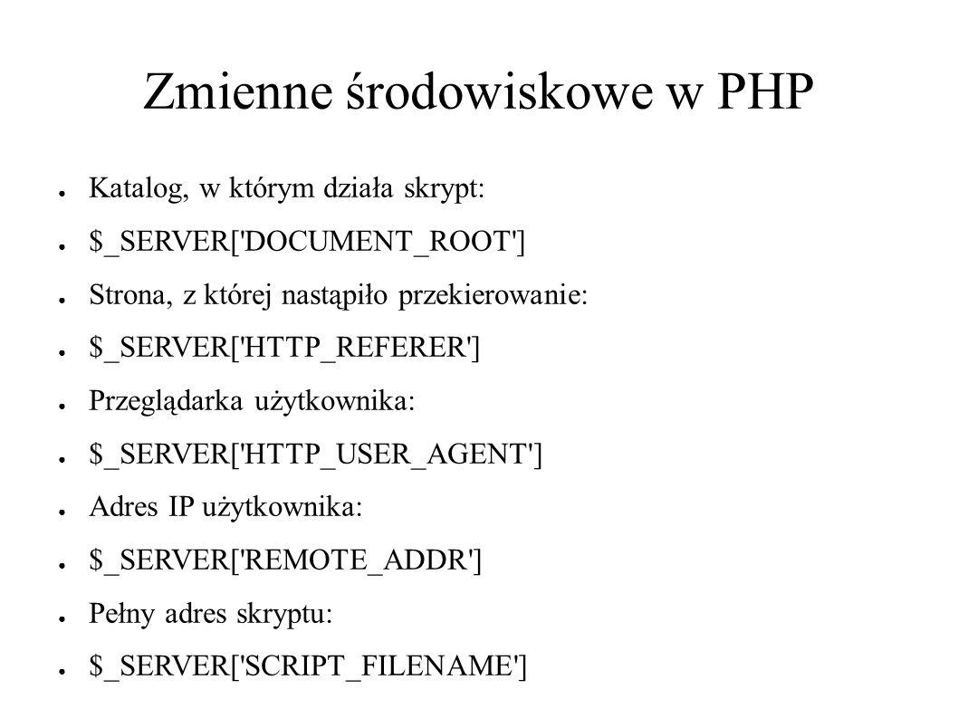 Zmienne środowiskowe w PHP ● Katalog, w którym działa skrypt: ● $_SERVER[ DOCUMENT_ROOT ] ● Strona, z której nastąpiło przekierowanie: ● $_SERVER[ HTTP_REFERER ] ● Przeglądarka użytkownika: ● $_SERVER[ HTTP_USER_AGENT ] ● Adres IP użytkownika: ● $_SERVER[ REMOTE_ADDR ] ● Pełny adres skryptu: ● $_SERVER[ SCRIPT_FILENAME ]