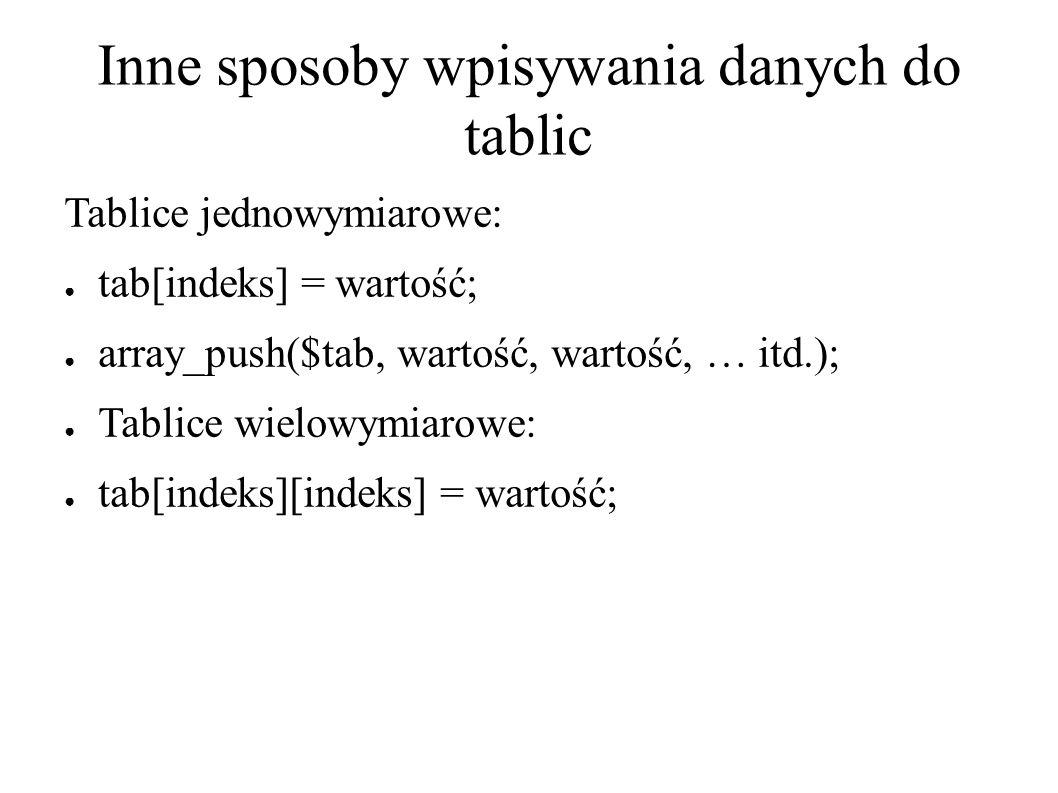 Inne sposoby wpisywania danych do tablic Tablice jednowymiarowe: ● tab[indeks] = wartość; ● array_push($tab, wartość, wartość, … itd.); ● Tablice wielowymiarowe: ● tab[indeks][indeks] = wartość;