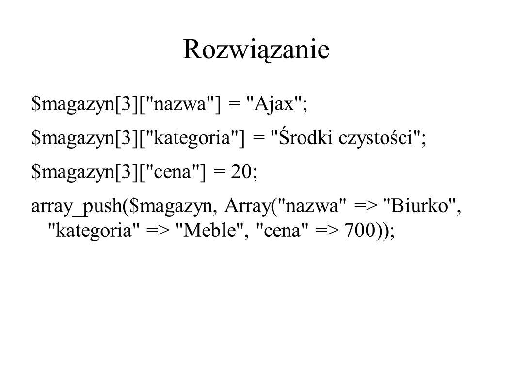 Rozwiązanie $magazyn[3][ nazwa ] = Ajax ; $magazyn[3][ kategoria ] = Środki czystości ; $magazyn[3][ cena ] = 20; array_push($magazyn, Array( nazwa => Biurko , kategoria => Meble , cena => 700));