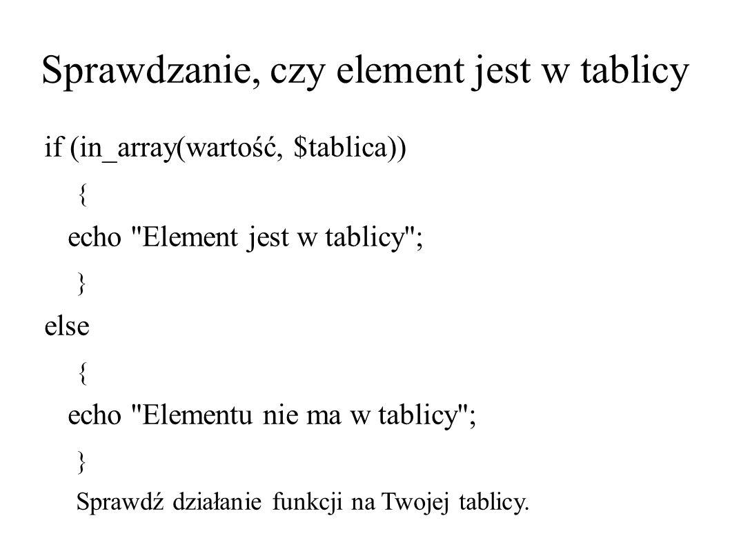 Sprawdzanie, czy element jest w tablicy if (in_array(wartość, $tablica)) { echo Element jest w tablicy ; } else { echo Elementu nie ma w tablicy ; } Sprawdź działanie funkcji na Twojej tablicy.