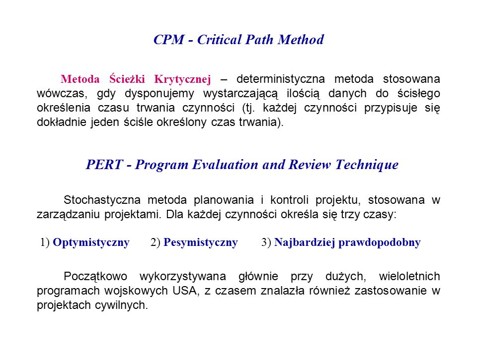 CPM - Critical Path Method Metoda Ścieżki Krytycznej – deterministyczna metoda stosowana wówczas, gdy dysponujemy wystarczającą ilością danych do ścisłego określenia czasu trwania czynności (tj.