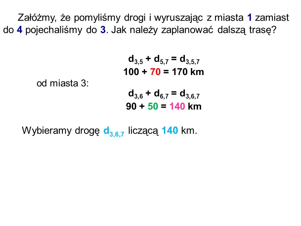 Załóżmy, że pomyliśmy drogi i wyruszając z miasta 1 zamiast do 4 pojechaliśmy do 3. Jak należy zaplanować dalszą trasę? od miasta 3: d 3,5 + d 5,7 = d