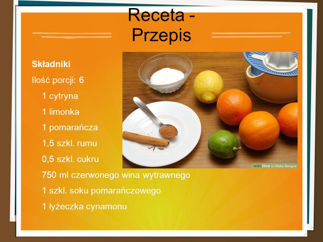 Receta - Przepis Składniki Ilość porcji: 6 1 cytryna 1 limonka 1 pomarańcza 1,5 szkl. rumu 0,5 szkl. cukru 750 ml czerwonego wina wytrawnego 1 szkl. s