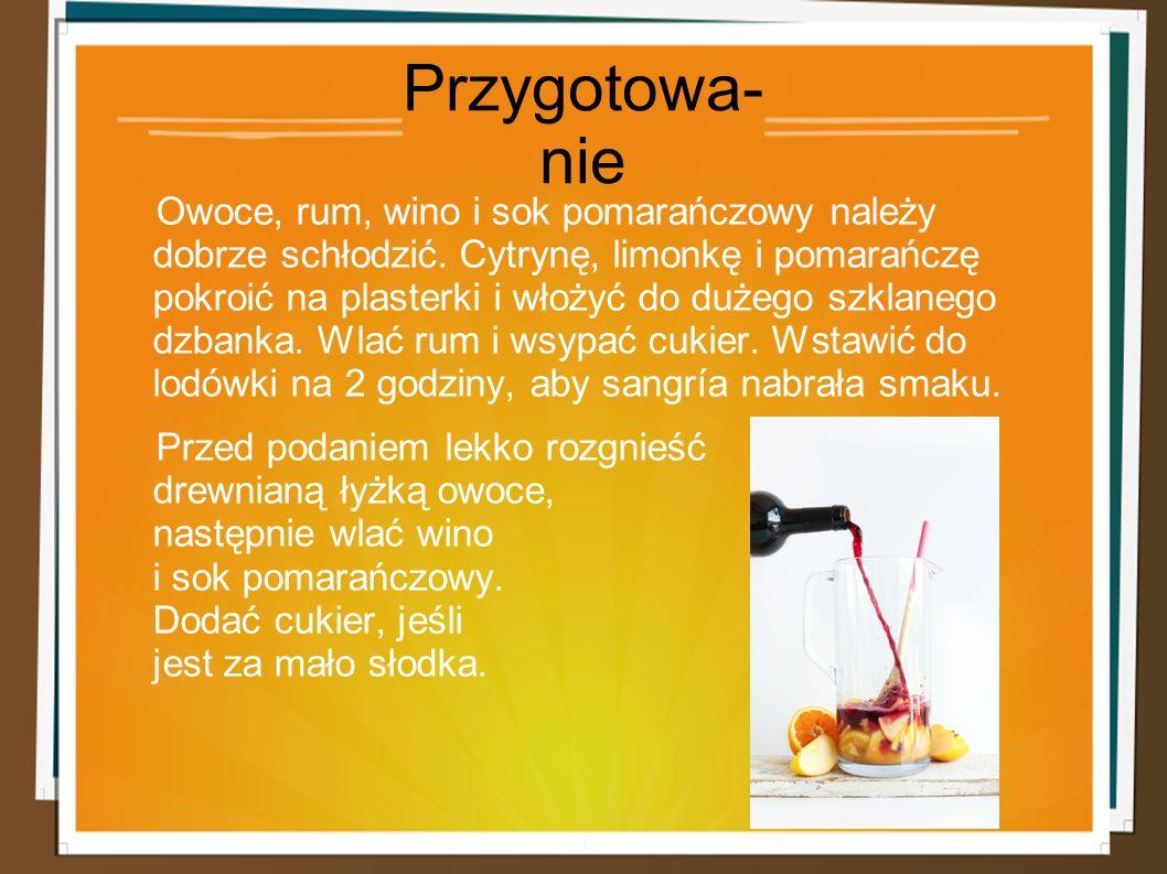 Przygotowa- nie Owoce, rum, wino i sok pomarańczowy należy dobrze schłodzić. Cytrynę, limonkę i pomarańczę pokroić na plasterki i włożyć do dużego szk