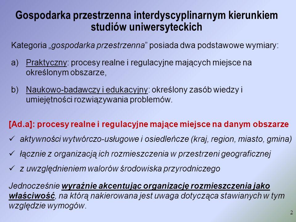 """Gospodarka przestrzenna interdyscyplinarnym kierunkiem studiów uniwersyteckich 2 Kategoria """"gospodarka przestrzenna posiada dwa podstawowe wymiary: a)Praktyczny: procesy realne i regulacyjne mających miejsce na określonym obszarze, b)Naukowo-badawczy i edukacyjny: określony zasób wiedzy i umiejętności rozwiązywania problemów."""