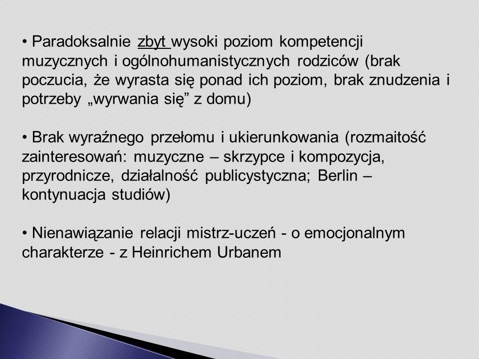 """Paradoksalnie zbyt wysoki poziom kompetencji muzycznych i ogólnohumanistycznych rodziców (brak poczucia, że wyrasta się ponad ich poziom, brak znudzenia i potrzeby """"wyrwania się z domu) Brak wyraźnego przełomu i ukierunkowania (rozmaitość zainteresowań: muzyczne – skrzypce i kompozycja, przyrodnicze, działalność publicystyczna; Berlin – kontynuacja studiów) Nienawiązanie relacji mistrz-uczeń - o emocjonalnym charakterze - z Heinrichem Urbanem"""