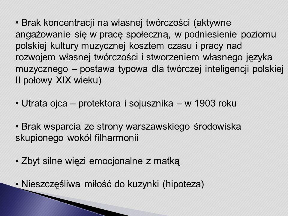 Brak koncentracji na własnej twórczości (aktywne angażowanie się w pracę społeczną, w podniesienie poziomu polskiej kultury muzycznej kosztem czasu i pracy nad rozwojem własnej twórczości i stworzeniem własnego języka muzycznego – postawa typowa dla twórczej inteligencji polskiej II połowy XIX wieku) Utrata ojca – protektora i sojusznika – w 1903 roku Brak wsparcia ze strony warszawskiego środowiska skupionego wokół filharmonii Zbyt silne więzi emocjonalne z matką Nieszczęśliwa miłość do kuzynki (hipoteza)