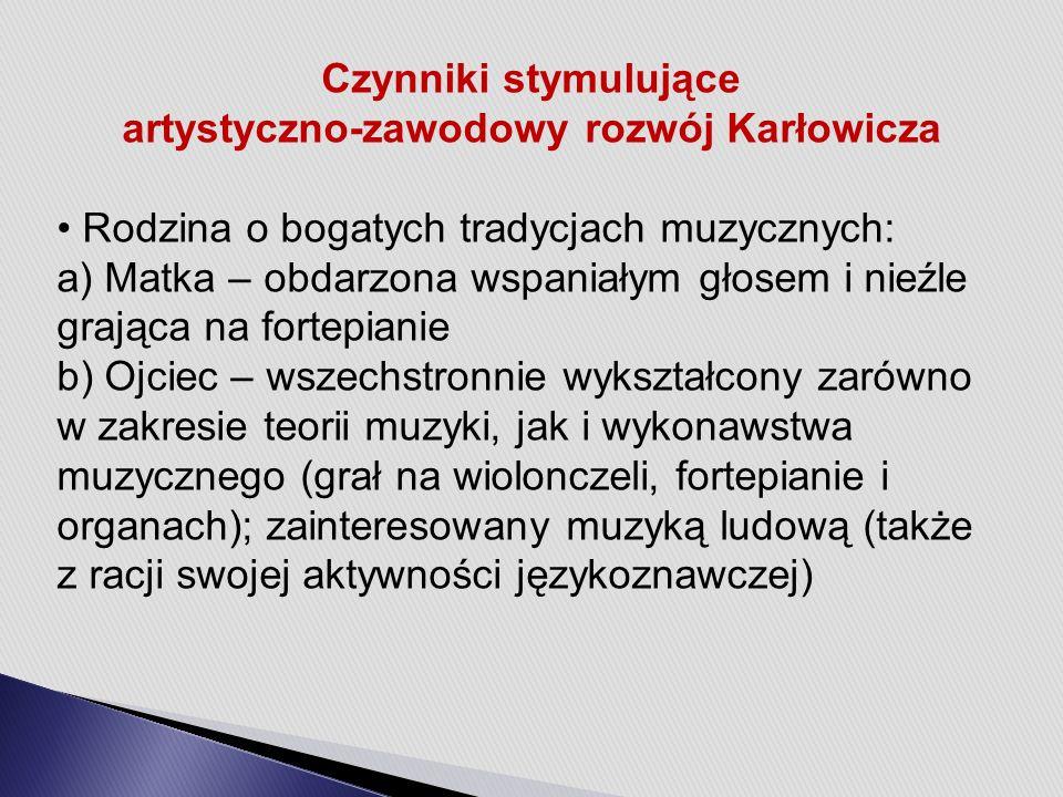 Czynniki stymulujące artystyczno-zawodowy rozwój Karłowicza Rodzina o bogatych tradycjach muzycznych: a) Matka – obdarzona wspaniałym głosem i nieźle grająca na fortepianie b) Ojciec – wszechstronnie wykształcony zarówno w zakresie teorii muzyki, jak i wykonawstwa muzycznego (grał na wiolonczeli, fortepianie i organach); zainteresowany muzyką ludową (także z racji swojej aktywności językoznawczej)