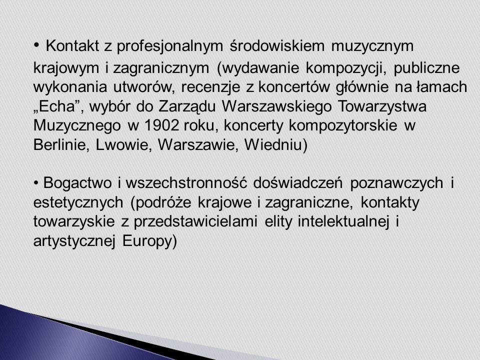 """Kontakt z profesjonalnym środowiskiem muzycznym krajowym i zagranicznym (wydawanie kompozycji, publiczne wykonania utworów, recenzje z koncertów głównie na łamach """"Echa , wybór do Zarządu Warszawskiego Towarzystwa Muzycznego w 1902 roku, koncerty kompozytorskie w Berlinie, Lwowie, Warszawie, Wiedniu) Bogactwo i wszechstronność doświadczeń poznawczych i estetycznych (podróże krajowe i zagraniczne, kontakty towarzyskie z przedstawicielami elity intelektualnej i artystycznej Europy)"""