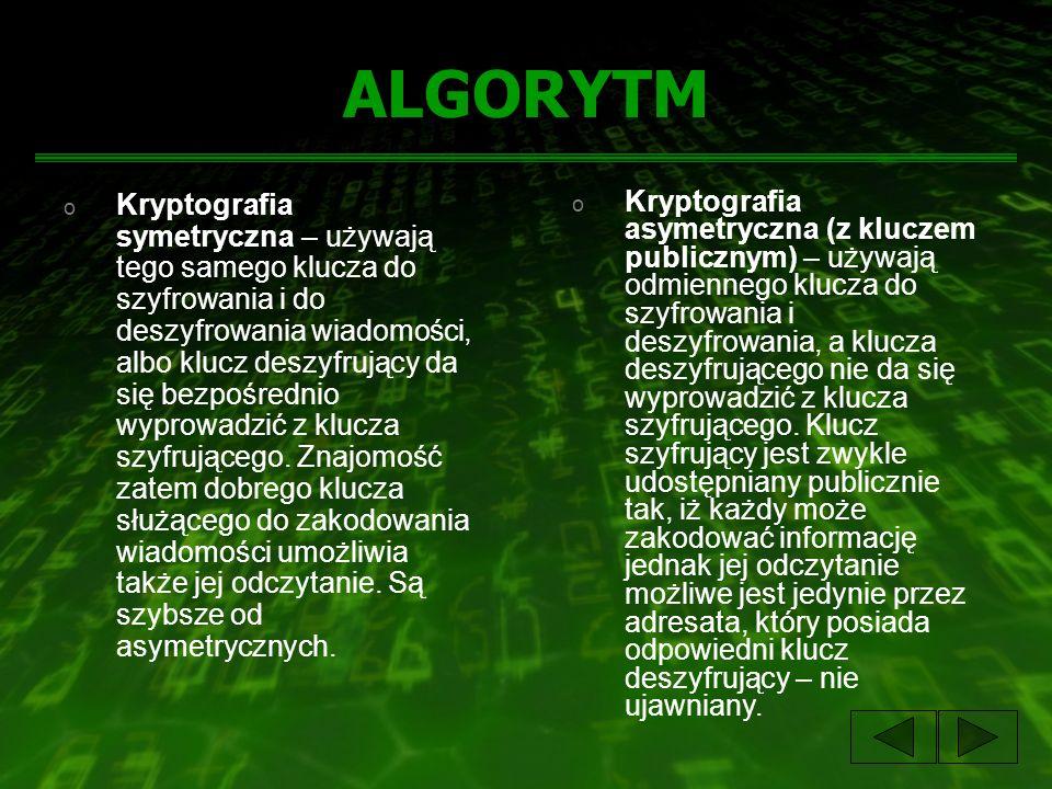ALGORYTM o Kryptografia symetryczna – używają tego samego klucza do szyfrowania i do deszyfrowania wiadomości, albo klucz deszyfrujący da się bezpośrednio wyprowadzić z klucza szyfrującego.