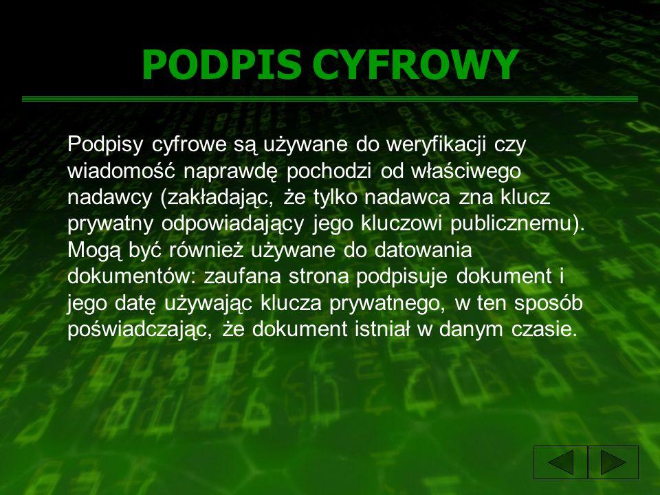 PODPIS CYFROWY Podpisy cyfrowe są używane do weryfikacji czy wiadomość naprawdę pochodzi od właściwego nadawcy (zakładając, że tylko nadawca zna klucz prywatny odpowiadający jego kluczowi publicznemu).