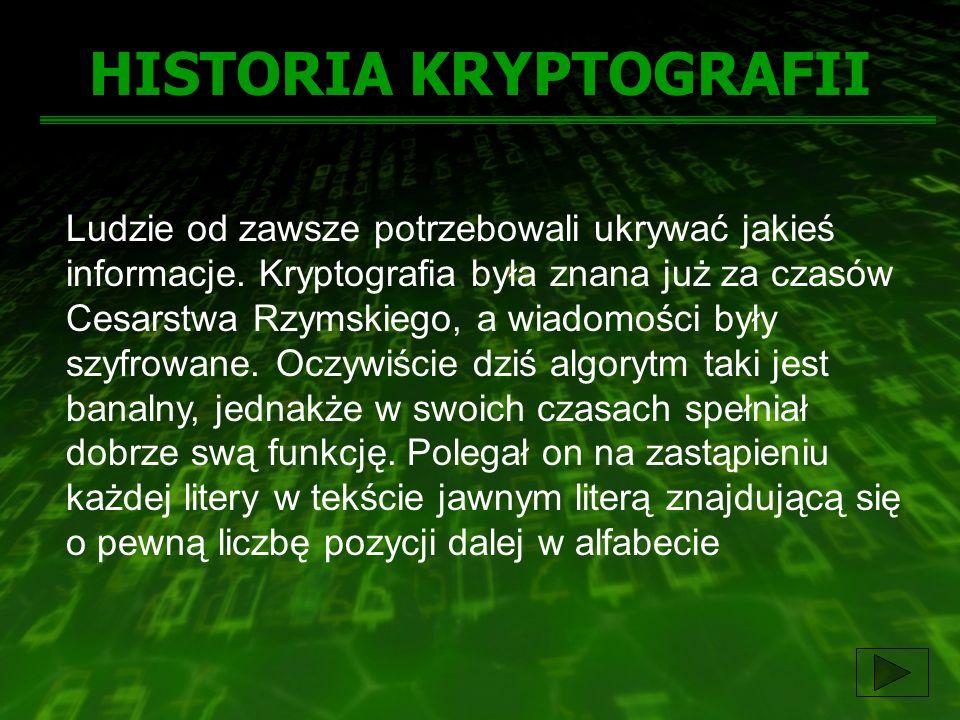HISTORIA KRYPTOGRAFII Ludzie od zawsze potrzebowali ukrywać jakieś informacje. Kryptografia była znana już za czasów Cesarstwa Rzymskiego, a wiadomośc