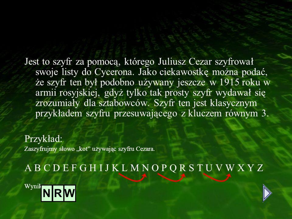 Szyfr Cezara Jest to szyfr za pomocą, którego Juliusz Cezar szyfrował swoje listy do Cycerona. Jako ciekawostkę można podać, że szyfr ten był podobno