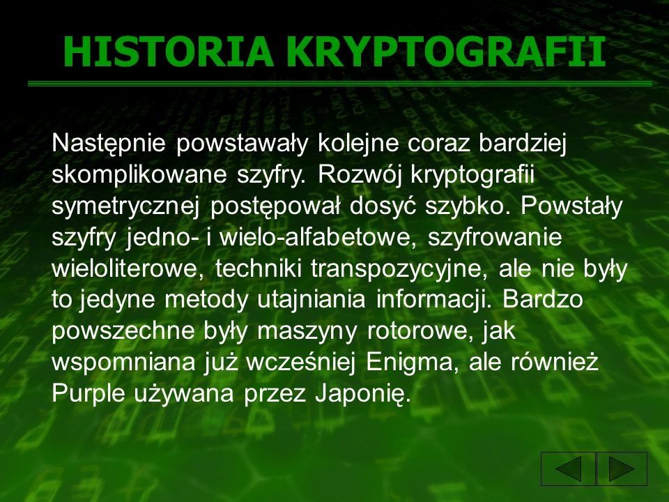 HISTORIA KRYPTOGRAFII Następnie powstawały kolejne coraz bardziej skomplikowane szyfry. Rozwój kryptografii symetrycznej postępował dosyć szybko. Pows