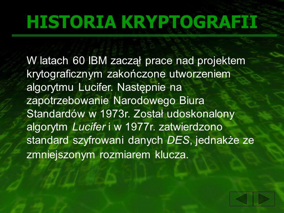 HISTORIA KRYPTOGRAFII W latach 60 IBM zaczął prace nad projektem krytograficznym zakończone utworzeniem algorytmu Lucifer. Następnie na zapotrzebowani