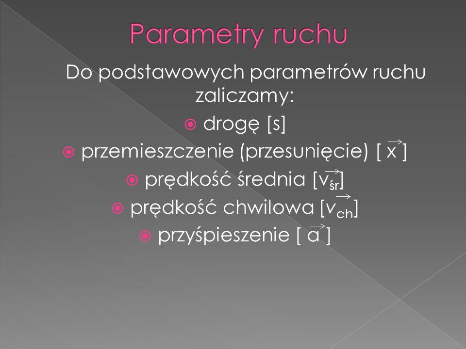 Do podstawowych parametrów ruchu zaliczamy:  drogę [s]  przemieszczenie (przesunięcie) [ x ]  prędkość średnia [v śr ]  prędkość chwilowa [v ch ]  przyśpieszenie [ a ]