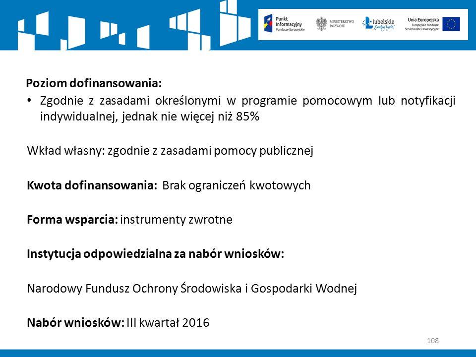108 Poziom dofinansowania: Zgodnie z zasadami określonymi w programie pomocowym lub notyfikacji indywidualnej, jednak nie więcej niż 85% Wkład własny: