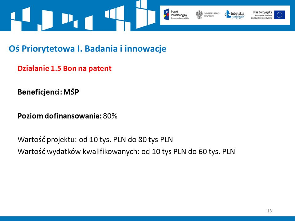 13 Oś Priorytetowa I. Badania i innowacje Działanie 1.5 Bon na patent Beneficjenci: MŚP Poziom dofinansowania: 80% Wartość projektu: od 10 tys. PLN do