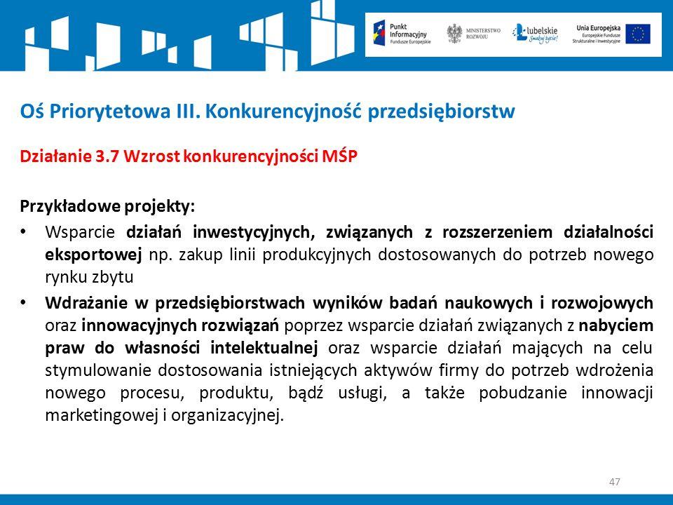47 Oś Priorytetowa III. Konkurencyjność przedsiębiorstw Działanie 3.7 Wzrost konkurencyjności MŚP Przykładowe projekty: Wsparcie działań inwestycyjnyc