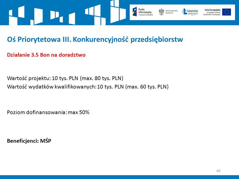 49 Oś Priorytetowa III. Konkurencyjność przedsiębiorstw Działanie 3.5 Bon na doradztwo Wartość projektu: 10 tys. PLN (max. 80 tys. PLN) Wartość wydatk