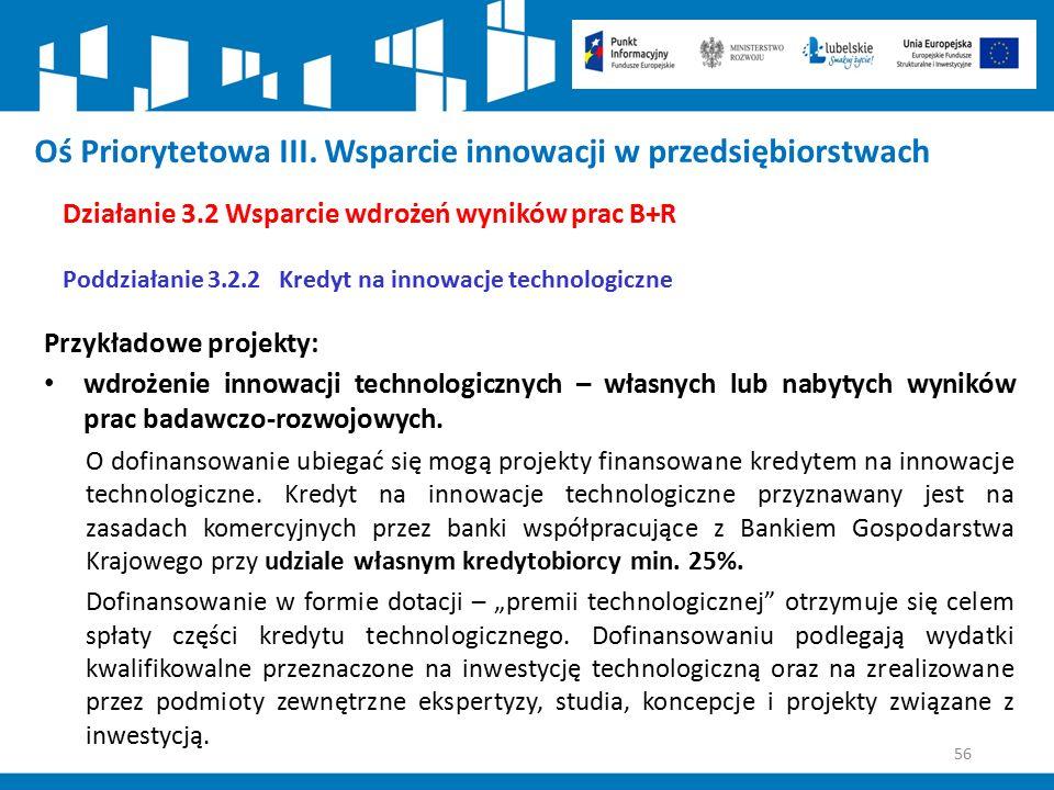 56 Oś Priorytetowa III. Wsparcie innowacji w przedsiębiorstwach Działanie 3.2 Wsparcie wdrożeń wyników prac B+R Poddziałanie 3.2.2 Kredyt na innowacje