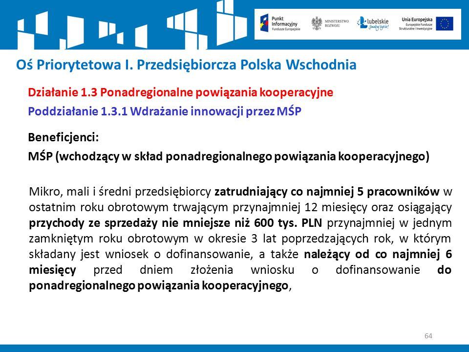 64 Oś Priorytetowa I. Przedsiębiorcza Polska Wschodnia Działanie 1.3 Ponadregionalne powiązania kooperacyjne Poddziałanie 1.3.1 Wdrażanie innowacji pr