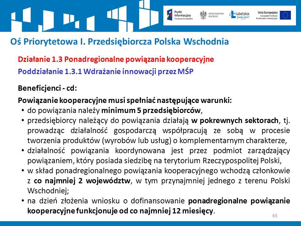 65 Oś Priorytetowa I. Przedsiębiorcza Polska Wschodnia Działanie 1.3 Ponadregionalne powiązania kooperacyjne Poddziałanie 1.3.1 Wdrażanie innowacji pr