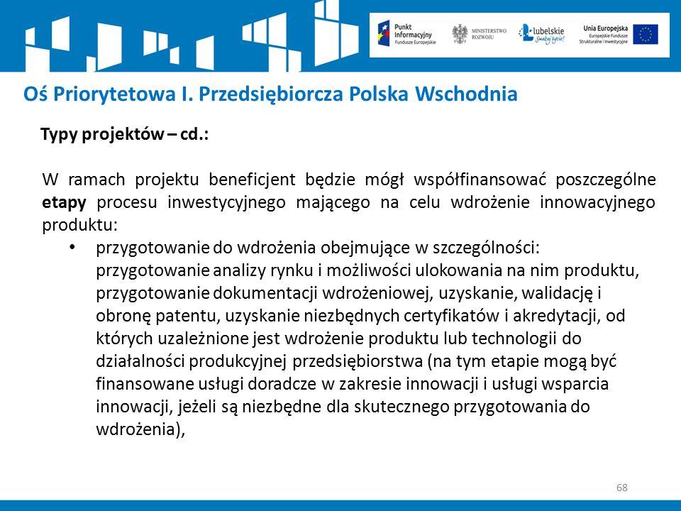 68 Oś Priorytetowa I. Przedsiębiorcza Polska Wschodnia Typy projektów – cd.: W ramach projektu beneficjent będzie mógł współfinansować poszczególne et