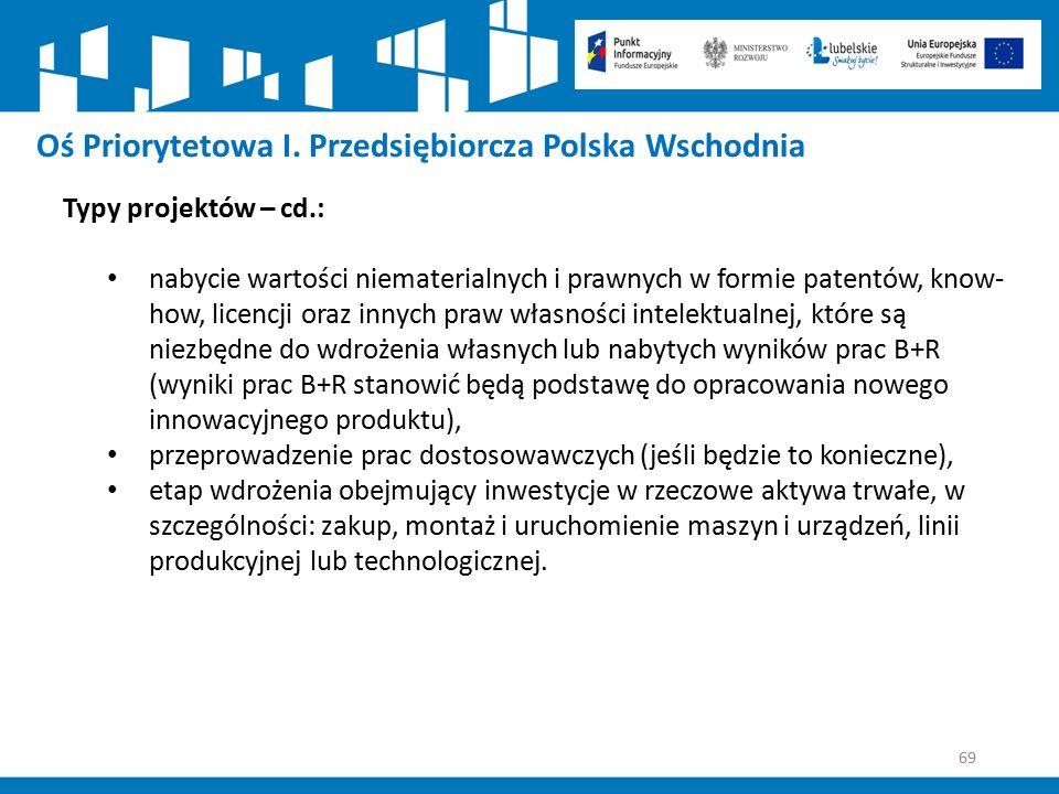 69 Oś Priorytetowa I. Przedsiębiorcza Polska Wschodnia Typy projektów – cd.: nabycie wartości niematerialnych i prawnych w formie patentów, know- how,