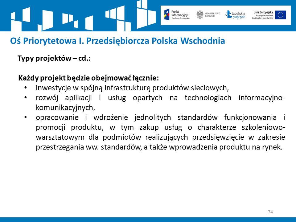 74 Oś Priorytetowa I. Przedsiębiorcza Polska Wschodnia Typy projektów – cd.: Każdy projekt będzie obejmować łącznie: inwestycje w spójną infrastruktur