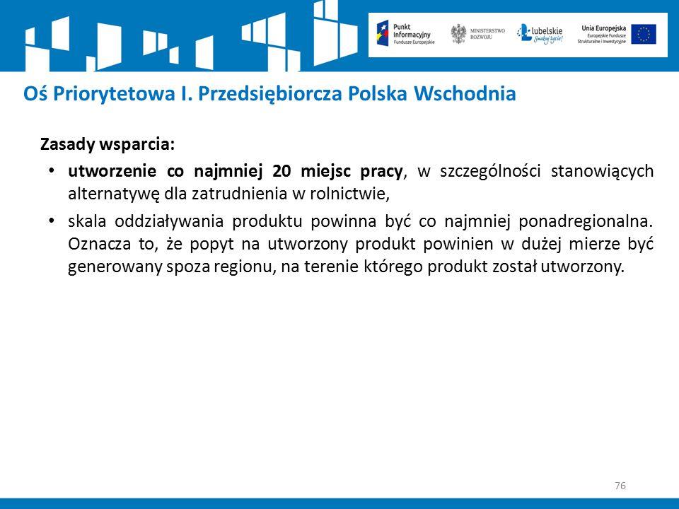 76 Oś Priorytetowa I. Przedsiębiorcza Polska Wschodnia Zasady wsparcia: utworzenie co najmniej 20 miejsc pracy, w szczególności stanowiących alternaty