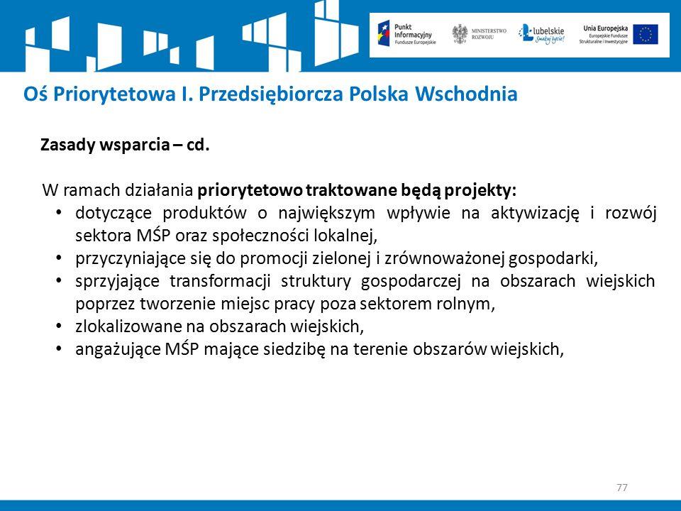 77 Oś Priorytetowa I. Przedsiębiorcza Polska Wschodnia Zasady wsparcia – cd. W ramach działania priorytetowo traktowane będą projekty: dotyczące produ