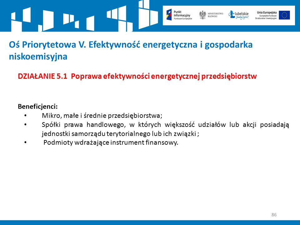 86 Oś Priorytetowa V. Efektywność energetyczna i gospodarka niskoemisyjna DZIAŁANIE 5.1 Poprawa efektywności energetycznej przedsiębiorstw Beneficjenc